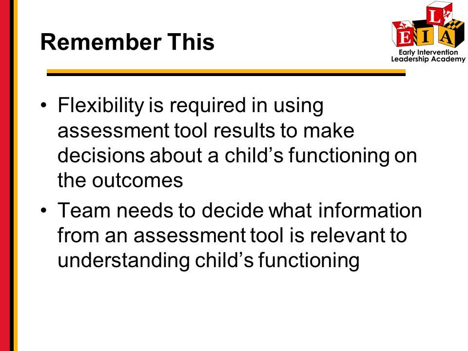 Remember This Flexibility is required in using assessment tool results to make decisions about a child's functioning on the outcomes.
