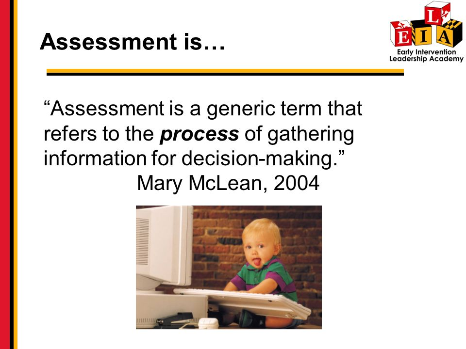 Assessment is… Assessment is a generic term that refers to the process of gathering information for decision-making.