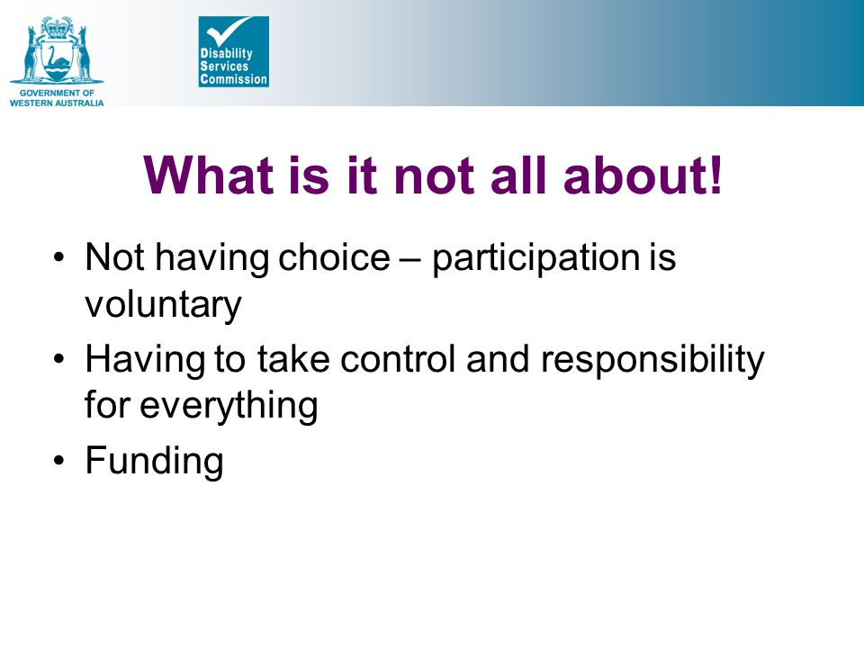 What is it not all about! Not having choice – participation is voluntary. Having to take control and responsibility for everything.