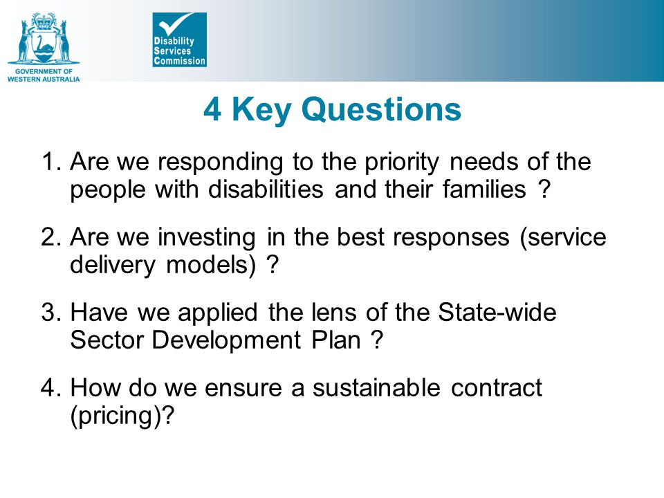 4 Key Questions Are we responding to the priority needs of the people with disabilities and their families