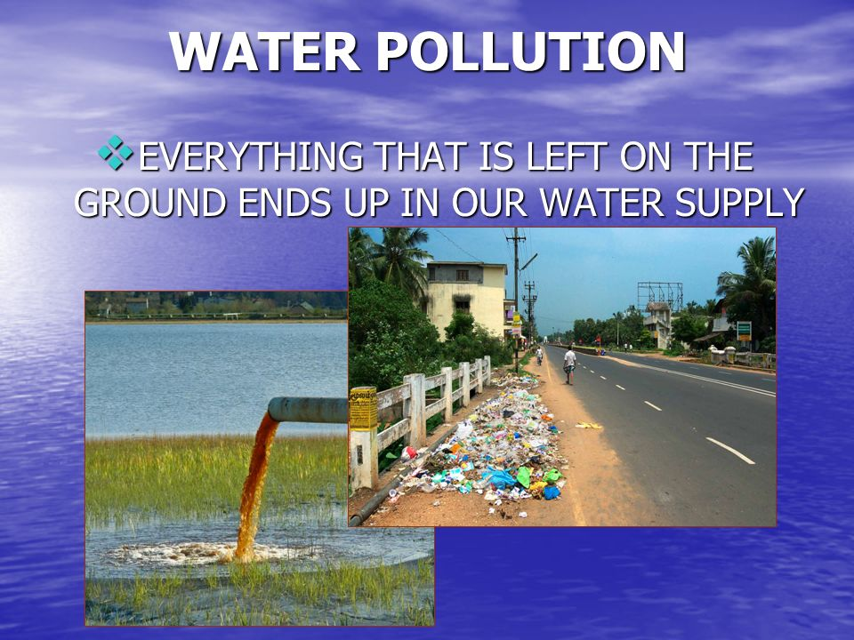 EVERYTHING THAT IS LEFT ON THE GROUND ENDS UP IN OUR WATER SUPPLY