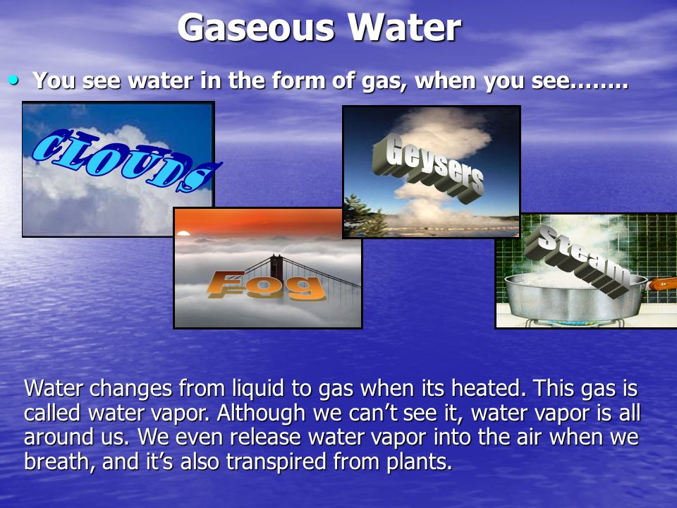 Gaseous Water You see water in the form of gas, when you see…….. Clouds. Geysers. Steam. Fog.