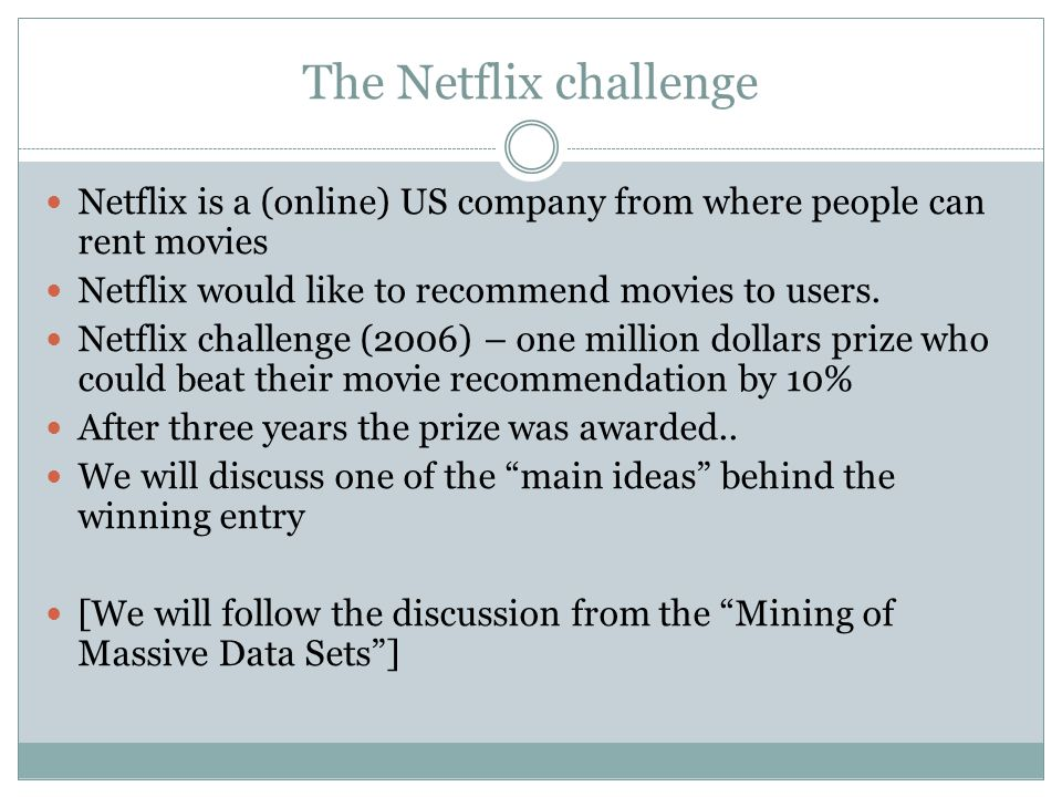 The Netflix challenge Netflix is a (online) US company from where people can rent movies. Netflix would like to recommend movies to users.