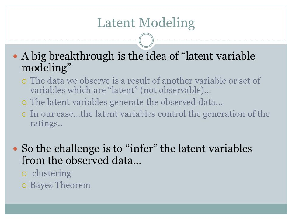 Latent Modeling A big breakthrough is the idea of latent variable modeling