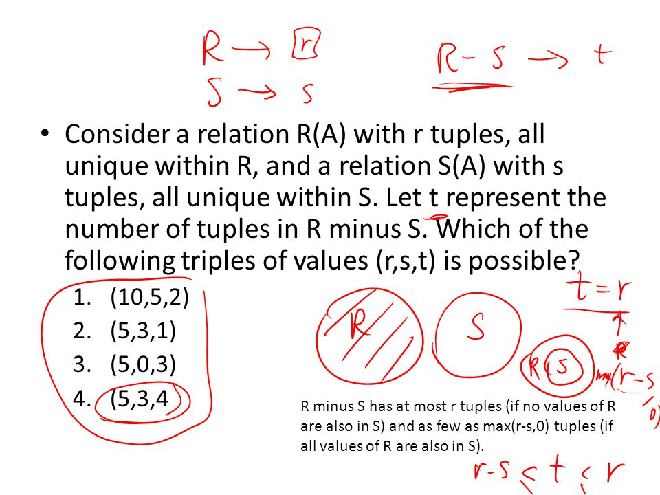 Consider a relation R(A) with r tuples, all unique within R, and a relation S(A) with s tuples, all unique within S. Let t represent the number of tuples in R minus S. Which of the following triples of values (r,s,t) is possible