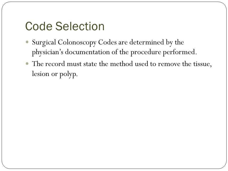 Code Selection Surgical Colonoscopy Codes are determined by the physician's documentation of the procedure performed.