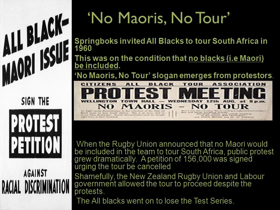 'No Maoris, No Tour' Springboks invited All Blacks to tour South Africa in 1960. This was on the condition that no blacks (i.e Maori) be included.