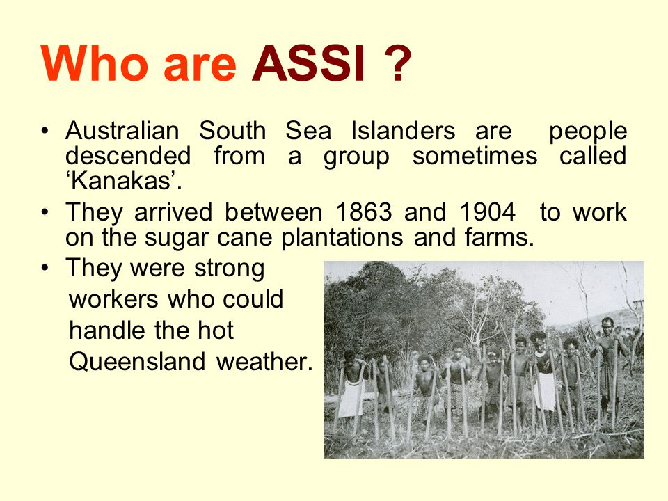 Who are ASSI Australian South Sea Islanders are people descended from a group sometimes called 'Kanakas'.