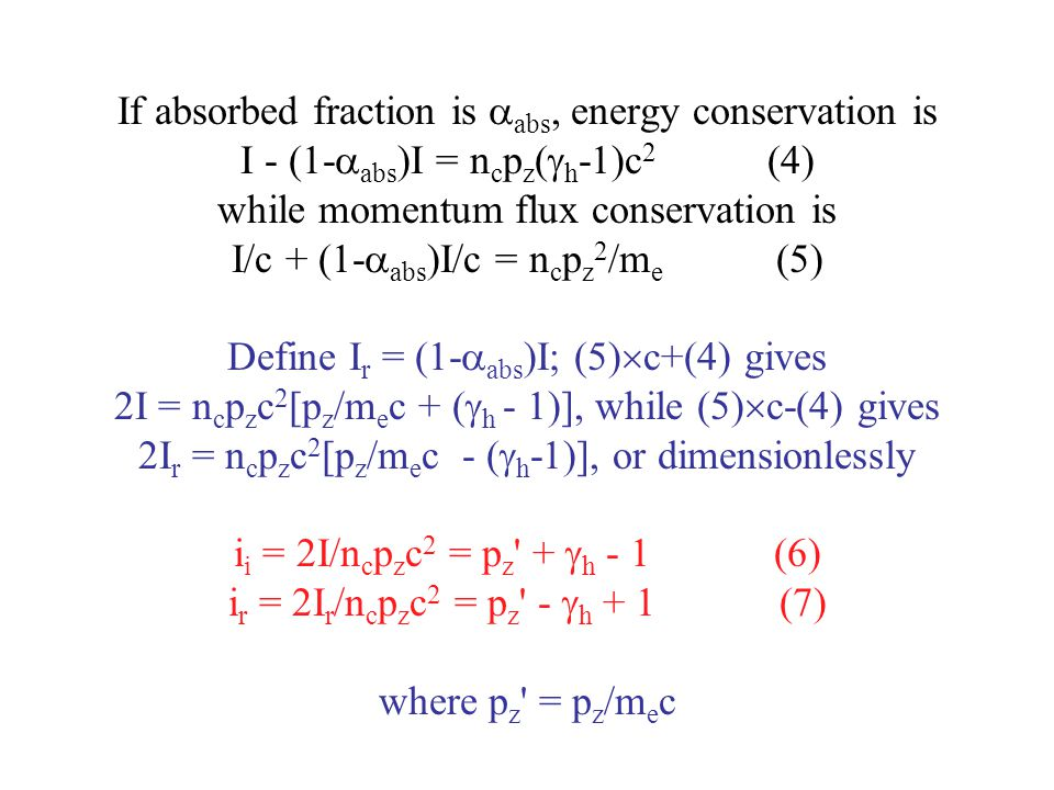 If absorbed fraction is abs, energy conservation is I - (1-abs)I = ncpz(h-1)c2 (4) while momentum flux conservation is I/c + (1-abs)I/c = ncpz2/me (5) Define Ir = (1-abs)I; (5)c+(4) gives 2I = ncpzc2[pz/mec + (h - 1)], while (5)c-(4) gives 2Ir = ncpzc2[pz/mec - (h-1)], or dimensionlessly ii = 2I/ncpzc2 = pz + h - 1 (6) ir = 2Ir/ncpzc2 = pz - h + 1 (7) where pz = pz/mec