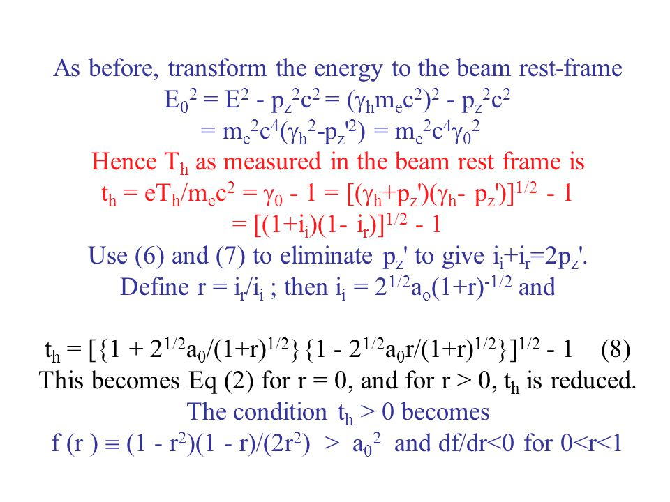 As before, transform the energy to the beam rest-frame E02 = E2 - pz2c2 = (hmec2)2 - pz2c2 = me2c4(h2-pz 2) = me2c402 Hence Th as measured in the beam rest frame is th = eTh/mec2 = 0 - 1 = [(h+pz )(h- pz )]1/2 - 1 = [(1+ii)(1- ir)]1/2 - 1 Use (6) and (7) to eliminate pz to give ii+ir=2pz .