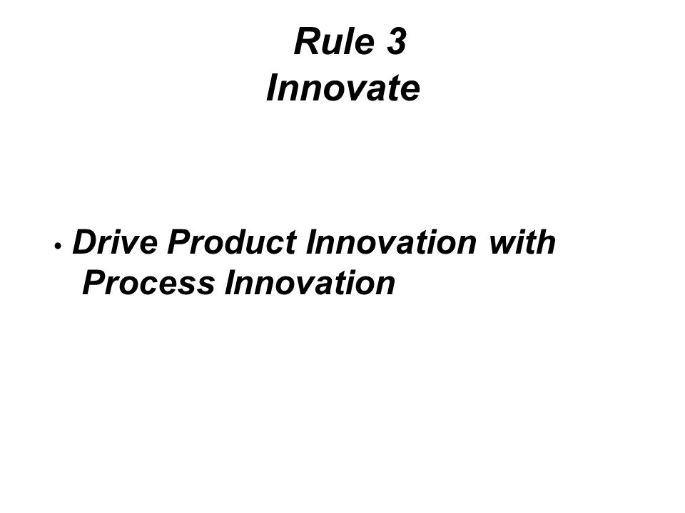 Rule 3 Innovate Drive Product Innovation with Process Innovation