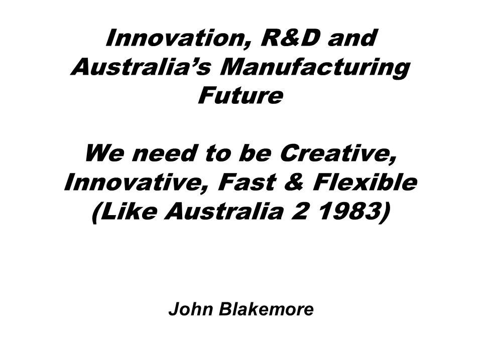 Innovation, R&D and Australia's Manufacturing Future We need to be Creative, Innovative, Fast & Flexible (Like Australia 2 1983)
