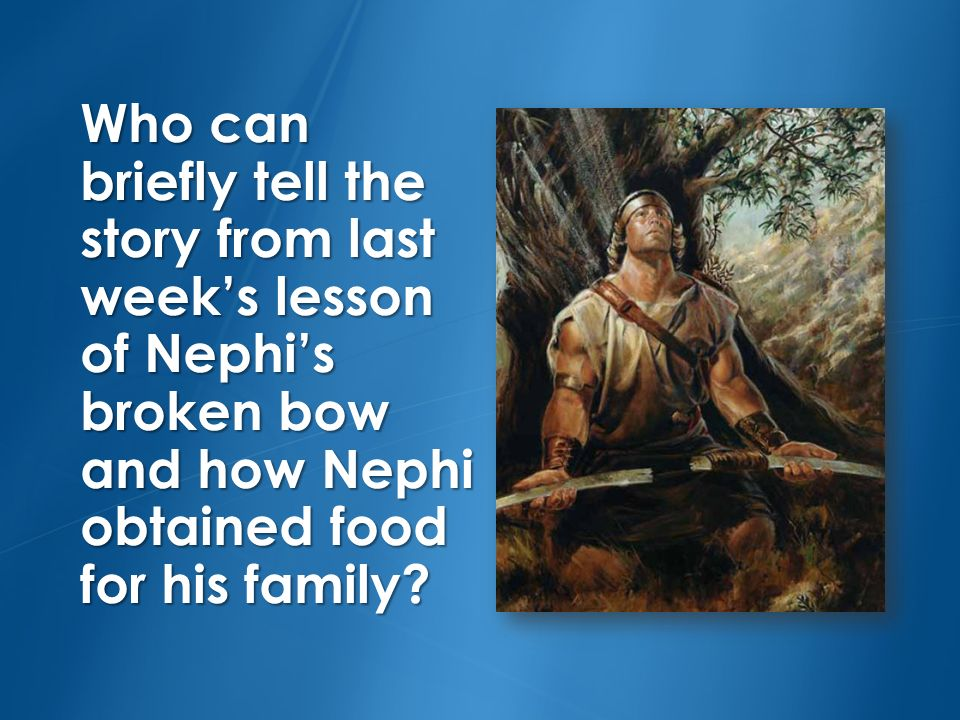 Who can briefly tell the story from last week's lesson of Nephi's broken bow and how Nephi obtained food for his family
