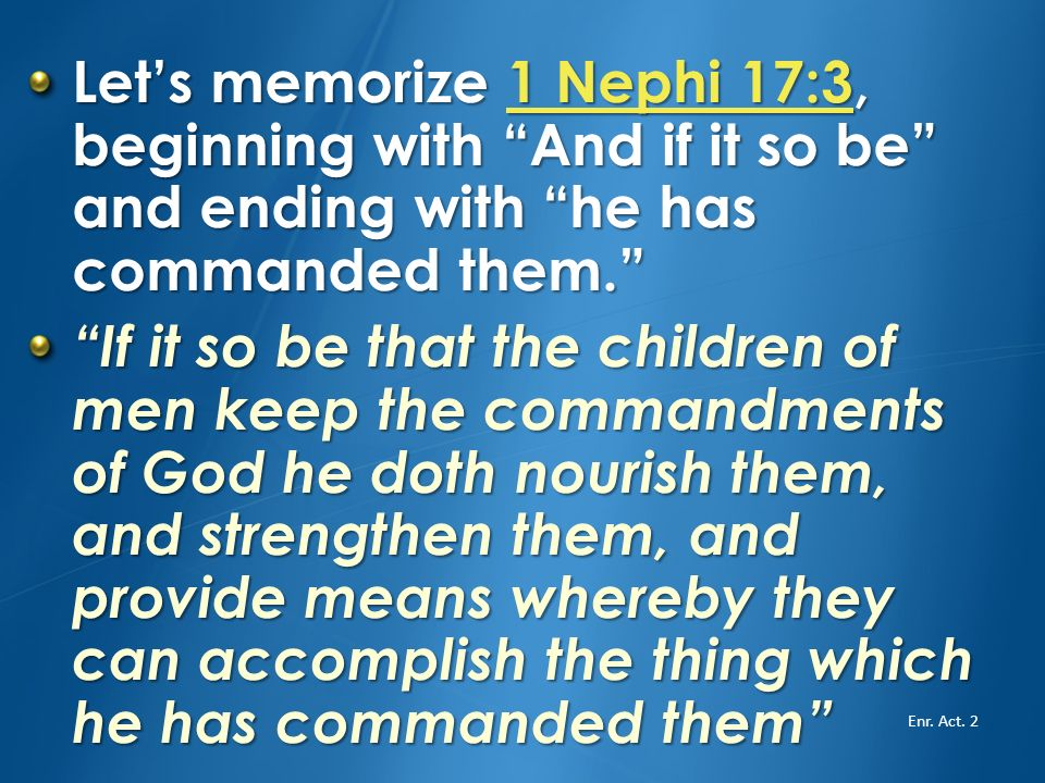 Let's memorize 1 Nephi 17:3, beginning with And if it so be and ending with he has commanded them.