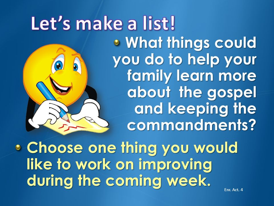Let's make a list! What things could you do to help your family learn more about the gospel and keeping the commandments