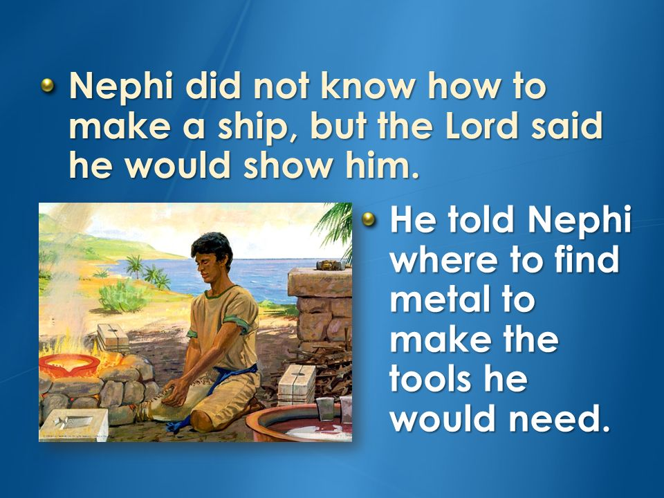 Nephi did not know how to make a ship, but the Lord said he would show him.