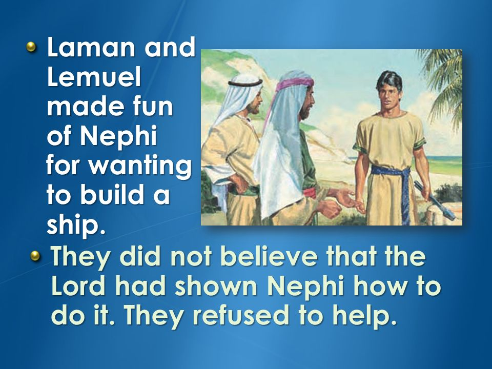 Laman and Lemuel made fun of Nephi for wanting to build a ship.
