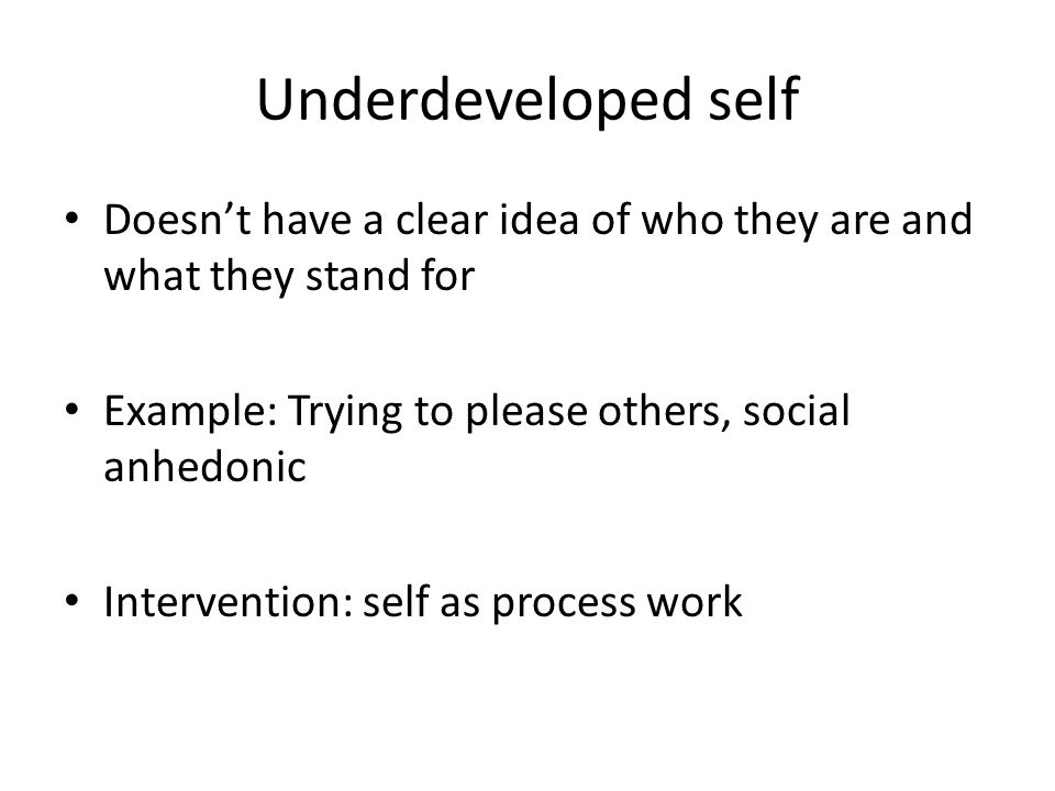 Underdeveloped self Doesn't have a clear idea of who they are and what they stand for. Example: Trying to please others, social anhedonic.