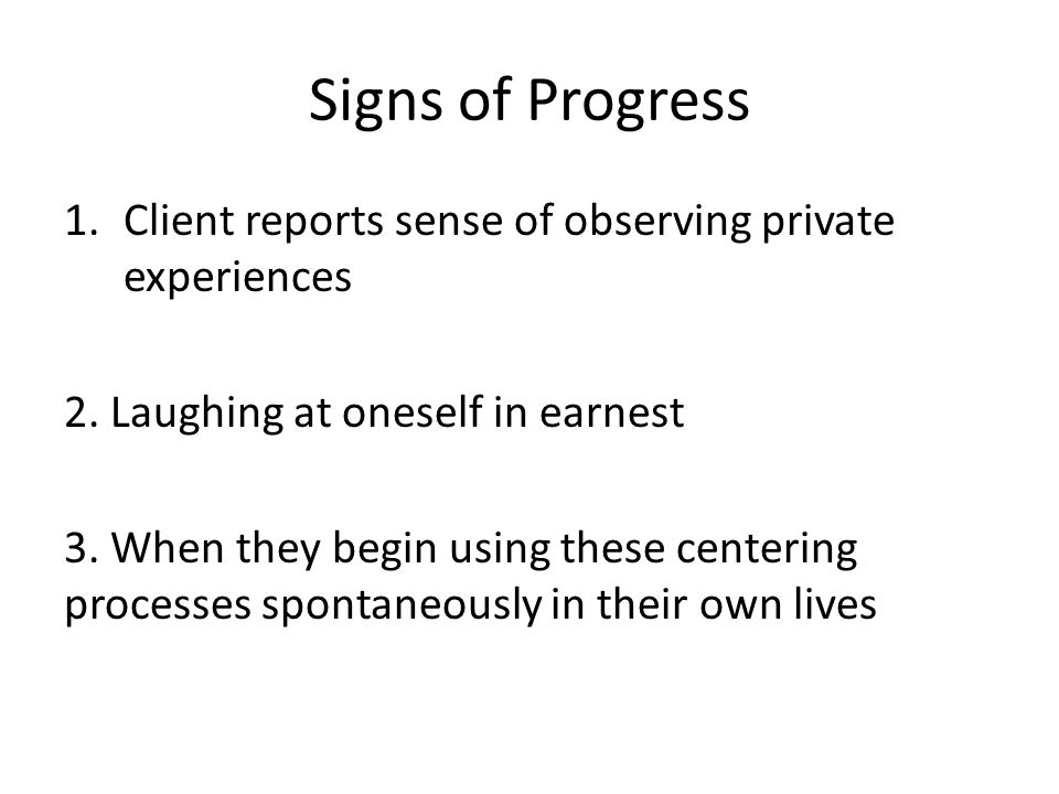 Signs of Progress Client reports sense of observing private experiences. 2. Laughing at oneself in earnest.