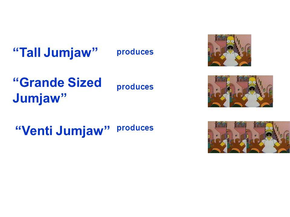 Tall Jumjaw Grande Sized Jumjaw Venti Jumjaw produces produces
