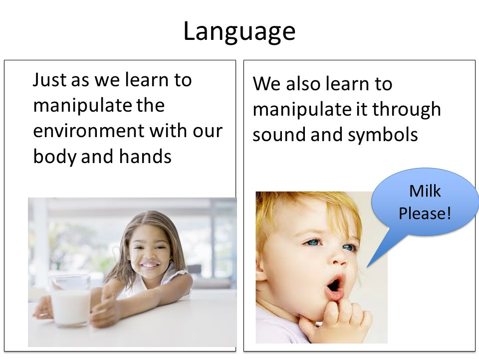 Language Just as we learn to manipulate the environment with our body and hands. We also learn to manipulate it through sound and symbols.