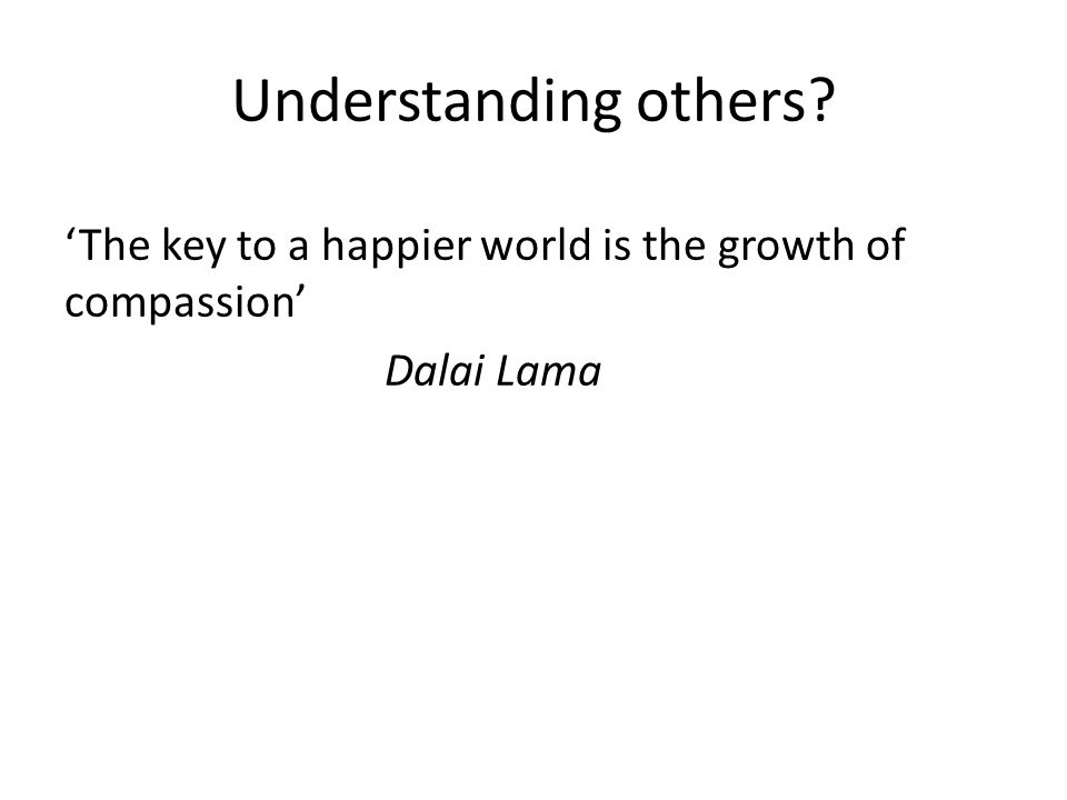 Understanding others 'The key to a happier world is the growth of compassion' Dalai Lama
