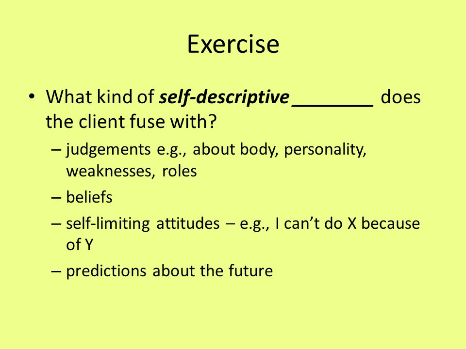 Exercise What kind of self-descriptive ________ does the client fuse with judgements e.g., about body, personality, weaknesses, roles.