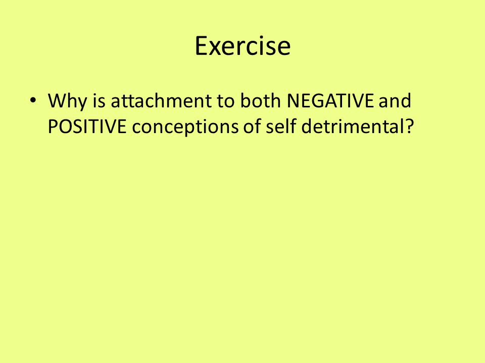 Exercise Why is attachment to both NEGATIVE and POSITIVE conceptions of self detrimental