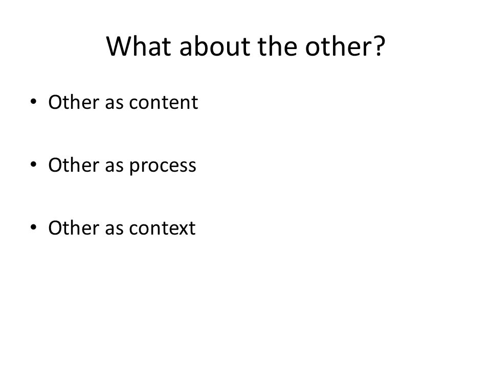 What about the other Other as content Other as process
