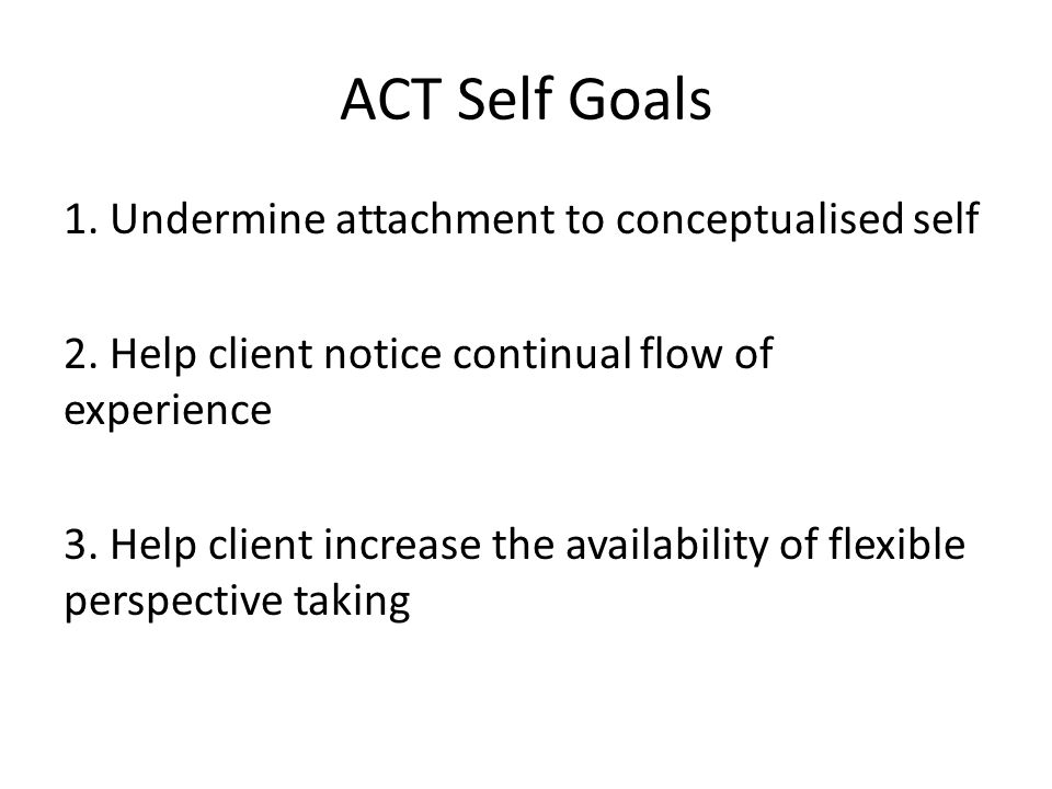 ACT Self Goals 1. Undermine attachment to conceptualised self