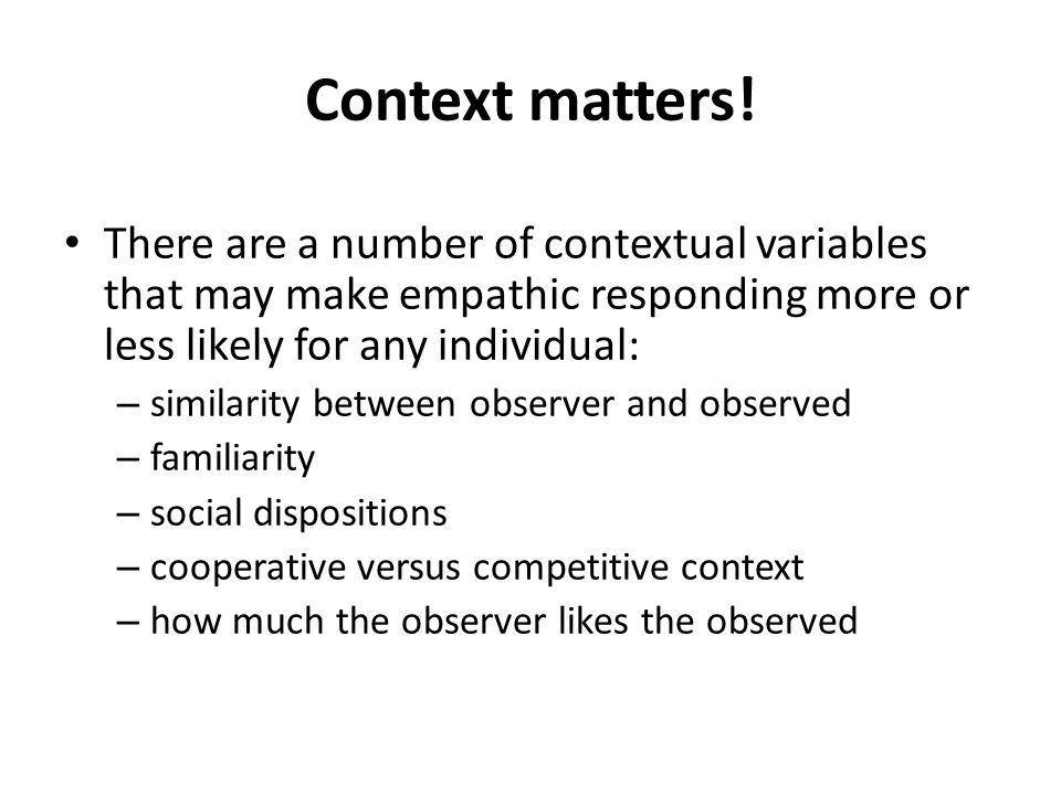 Context matters! There are a number of contextual variables that may make empathic responding more or less likely for any individual: