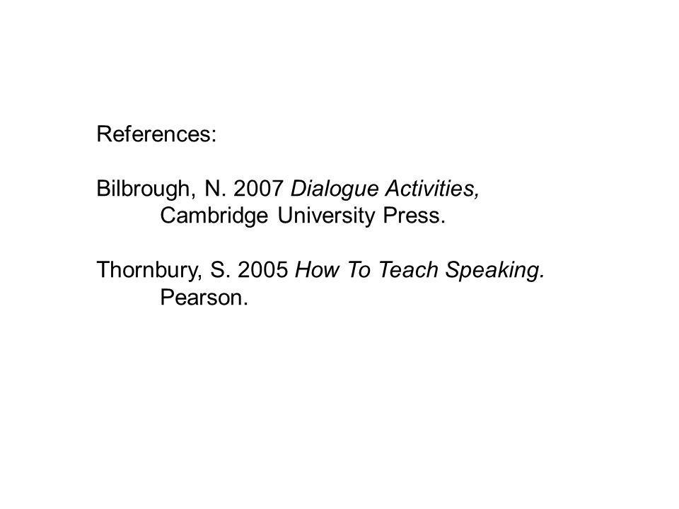 References: Bilbrough, N. 2007 Dialogue Activities, Cambridge University Press.