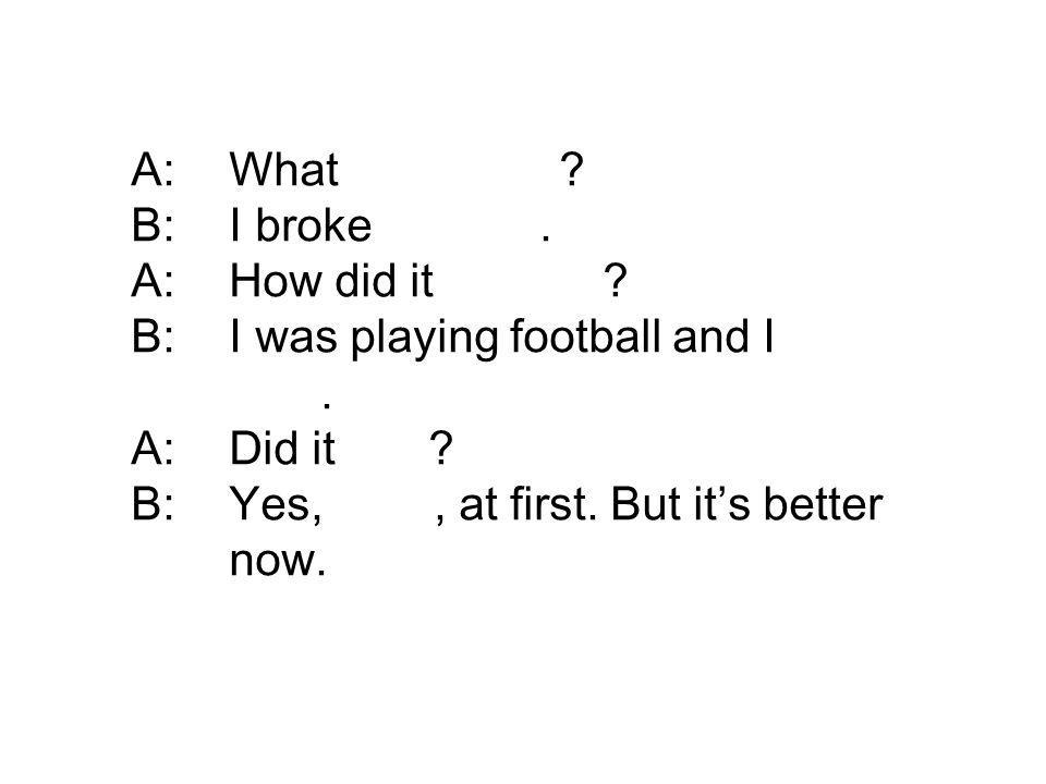A: What happened B: I broke my arm. A: How did it happen B: I was playing football and I fell over.