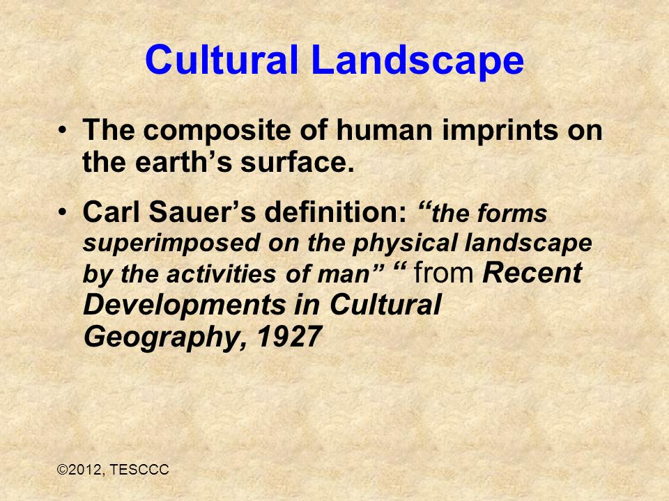 Cultural Landscape The composite of human imprints on the earth's surface.