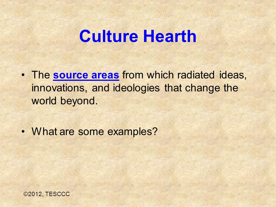 Culture Hearth The source areas from which radiated ideas, innovations, and ideologies that change the world beyond.