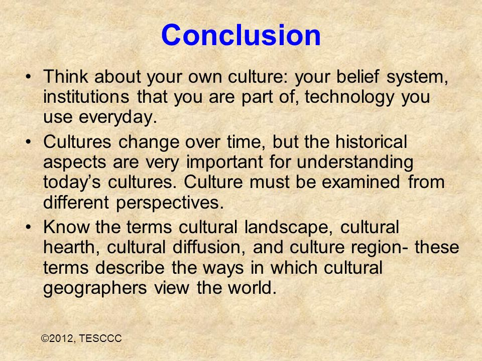 Conclusion Think about your own culture: your belief system, institutions that you are part of, technology you use everyday.