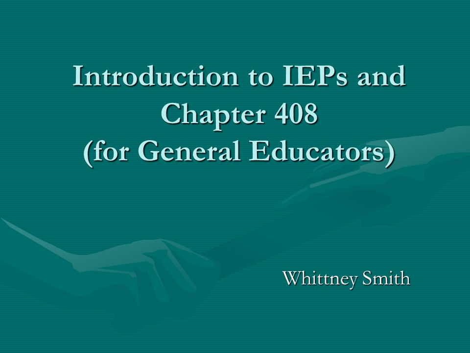 Introduction to IEPs and Chapter 408 (for General Educators)