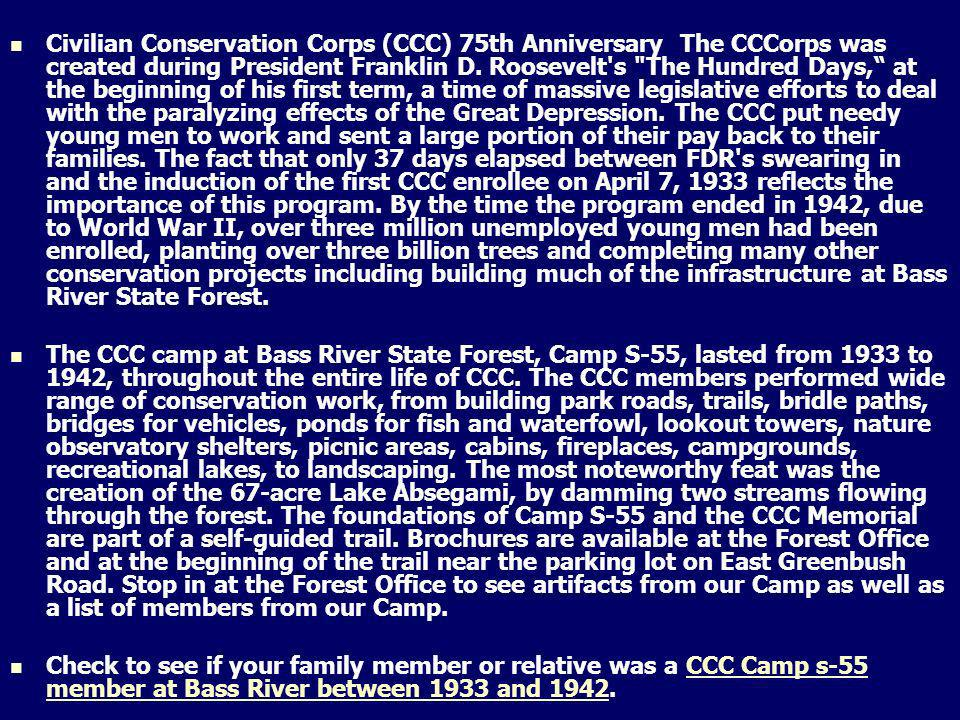 Civilian Conservation Corps (CCC) 75th Anniversary The CCCorps was created during President Franklin D. Roosevelt s The Hundred Days, at the beginning of his first term, a time of massive legislative efforts to deal with the paralyzing effects of the Great Depression. The CCC put needy young men to work and sent a large portion of their pay back to their families. The fact that only 37 days elapsed between FDR s swearing in and the induction of the first CCC enrollee on April 7, 1933 reflects the importance of this program. By the time the program ended in 1942, due to World War II, over three million unemployed young men had been enrolled, planting over three billion trees and completing many other conservation projects including building much of the infrastructure at Bass River State Forest.
