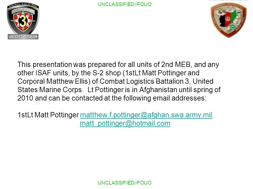 This presentation was prepared for all units of 2nd MEB, and any other ISAF units, by the S-2 shop (1stLt Matt Pottinger and Corporal Matthew Ellis) of Combat Logistics Battalion 3, United States Marine Corps.