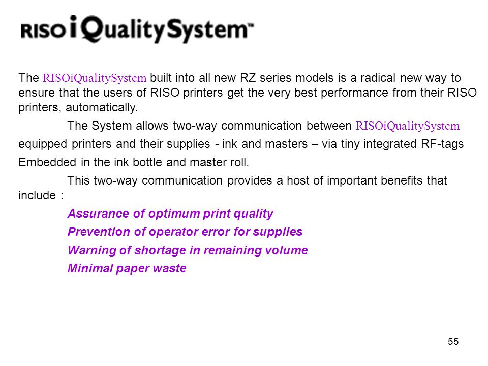 The RISOiQualitySystem built into all new RZ series models is a radical new way to ensure that the users of RISO printers get the very best performance from their RISO printers, automatically.
