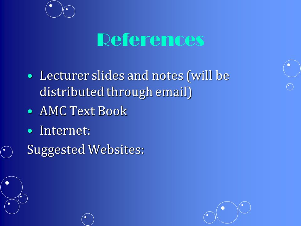 References Lecturer slides and notes (will be distributed through email) AMC Text Book. Internet: