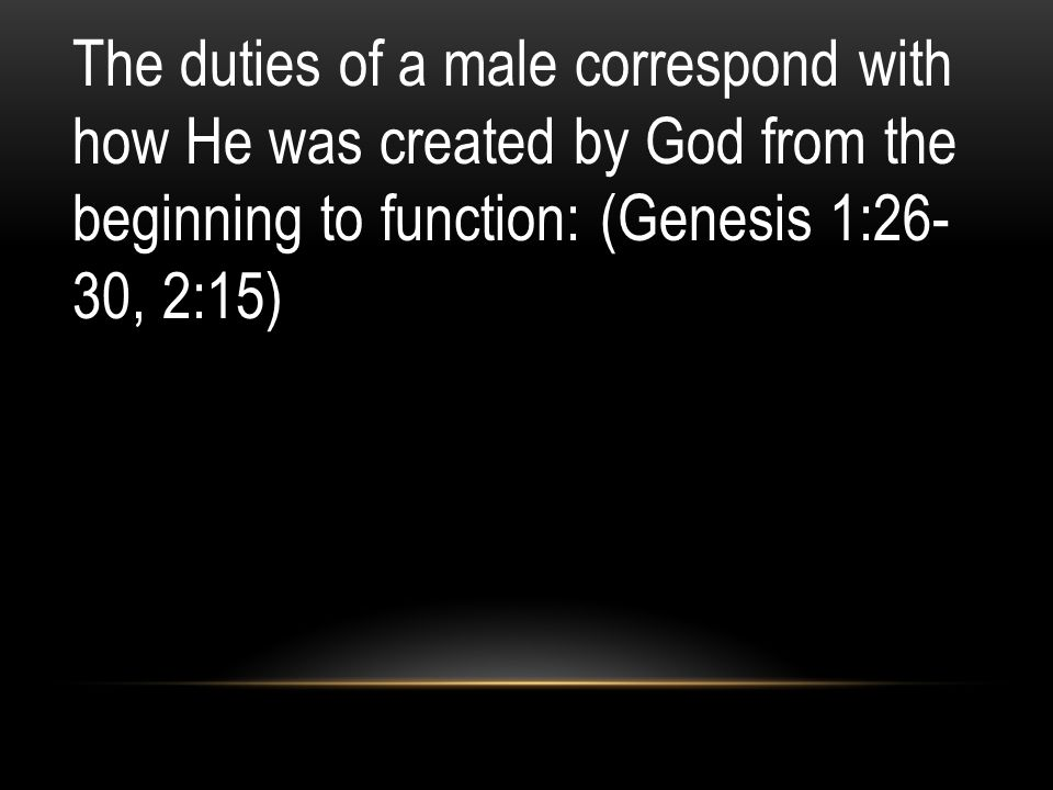 The duties of a male correspond with how He was created by God from the beginning to function: (Genesis 1:26- 30, 2:15)