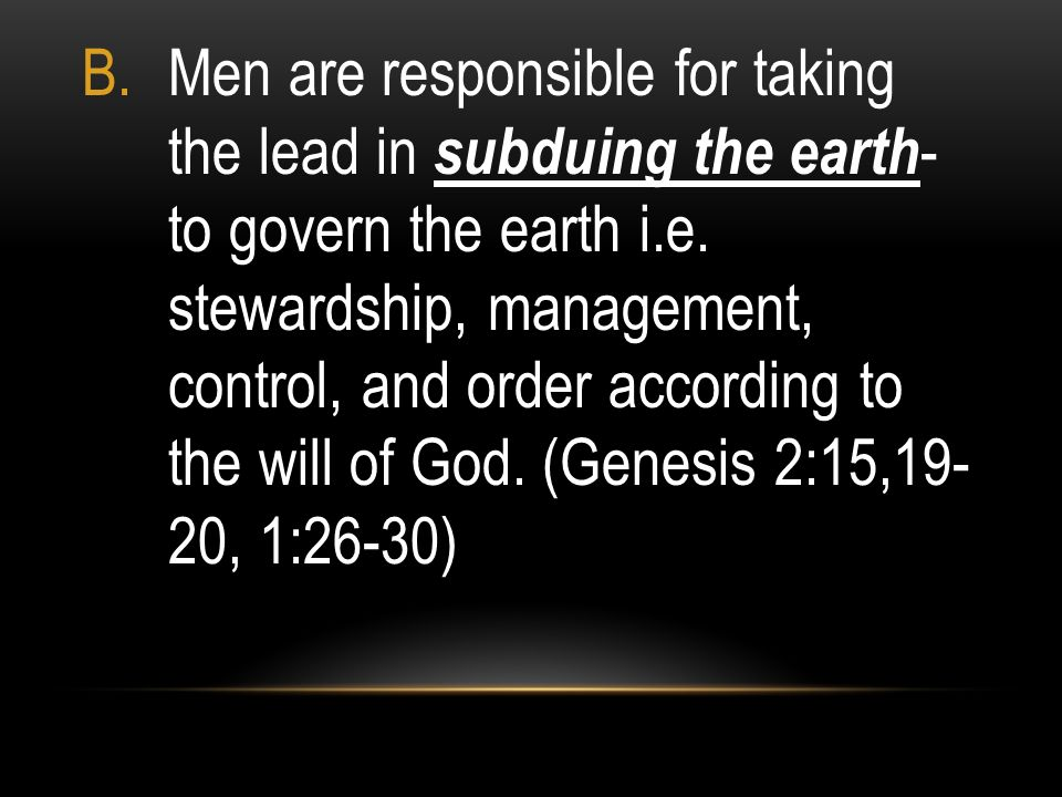 Men are responsible for taking the lead in subduing the earth- to govern the earth i.e.