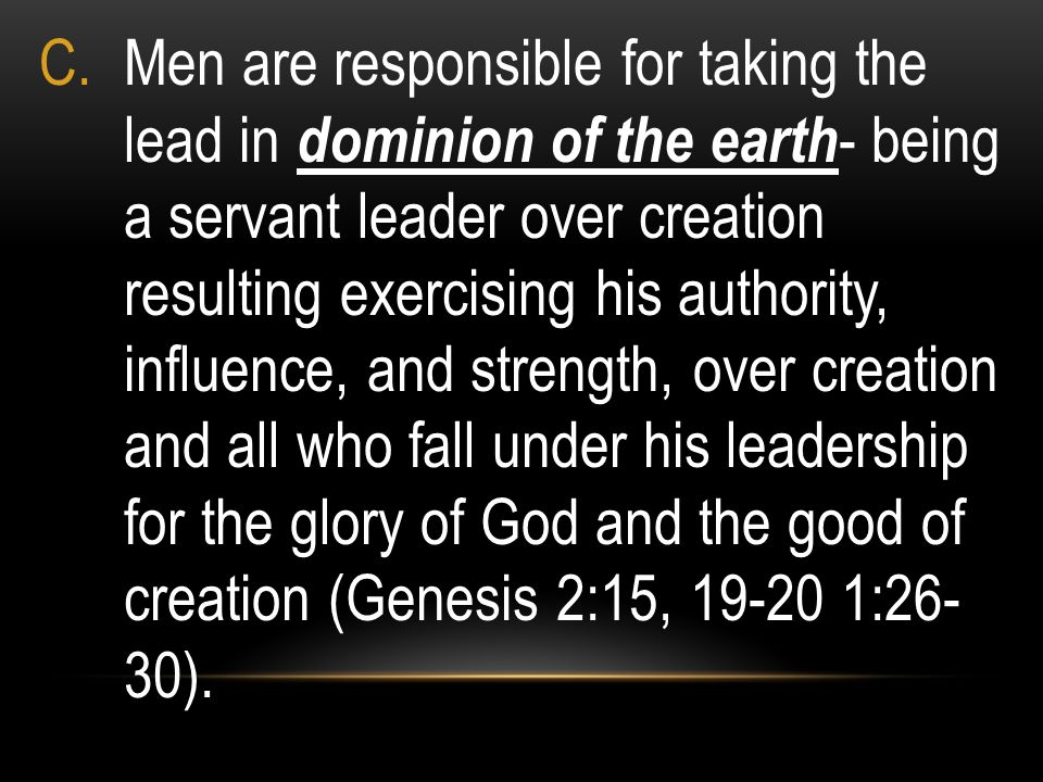 Men are responsible for taking the lead in dominion of the earth- being a servant leader over creation resulting exercising his authority, influence, and strength, over creation and all who fall under his leadership for the glory of God and the good of creation (Genesis 2:15, 19-20 1:26- 30).