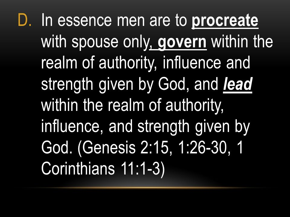 In essence men are to procreate with spouse only, govern within the realm of authority, influence and strength given by God, and lead within the realm of authority, influence, and strength given by God.