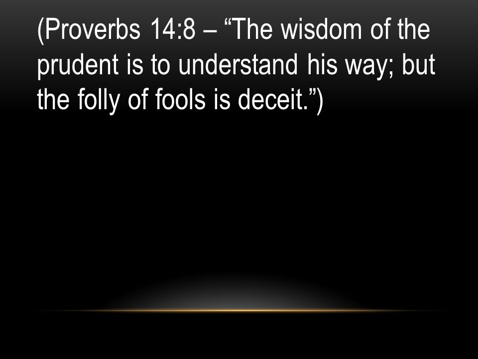 (Proverbs 14:8 – The wisdom of the prudent is to understand his way; but the folly of fools is deceit. )