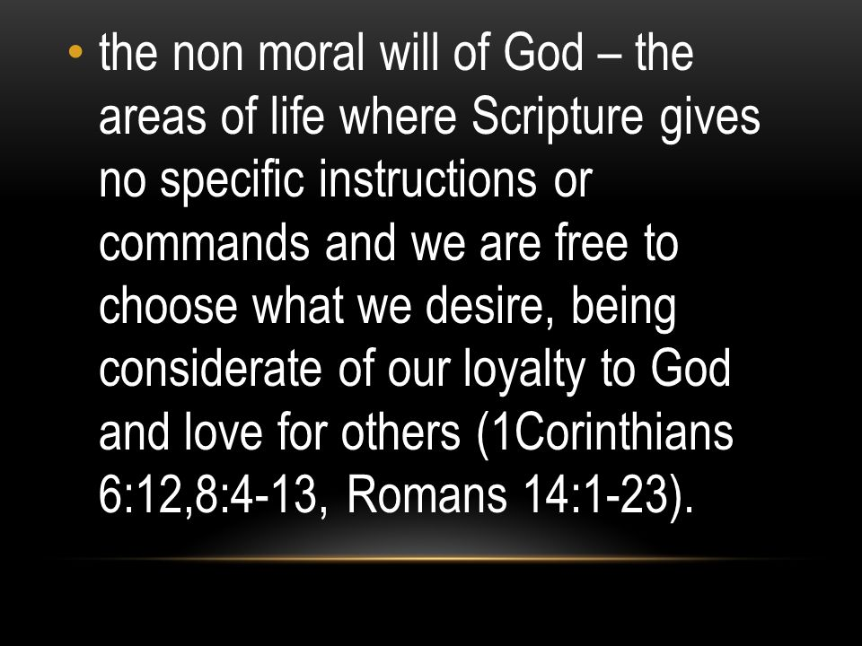 the non moral will of God – the areas of life where Scripture gives no specific instructions or commands and we are free to choose what we desire, being considerate of our loyalty to God and love for others (1Corinthians 6:12,8:4-13, Romans 14:1-23).