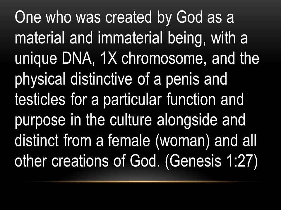 One who was created by God as a material and immaterial being, with a unique DNA, 1X chromosome, and the physical distinctive of a penis and testicles for a particular function and purpose in the culture alongside and distinct from a female (woman) and all other creations of God.