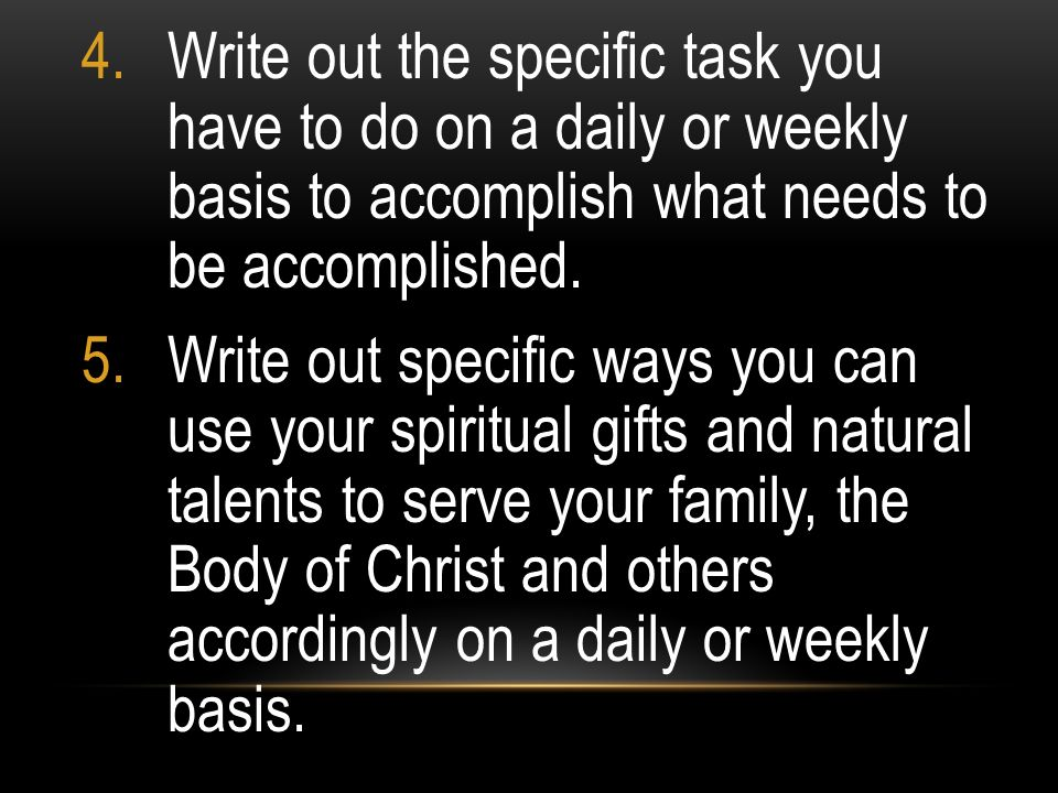Write out the specific task you have to do on a daily or weekly basis to accomplish what needs to be accomplished.