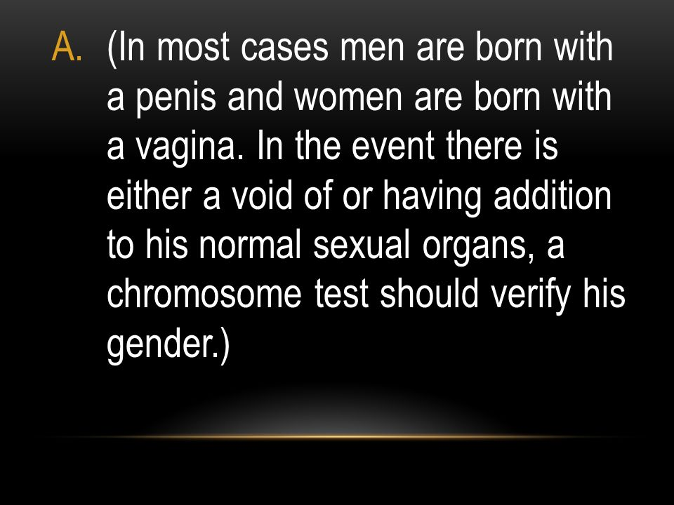 (In most cases men are born with a penis and women are born with a vagina.
